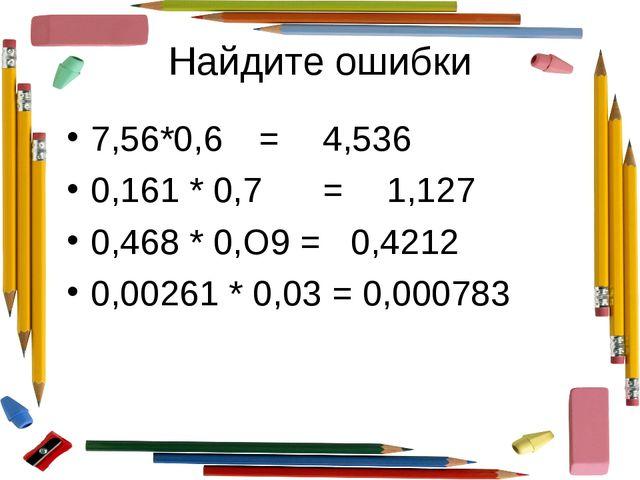 Найдите ошибки 7,56*0,6=4,536 0,161 * 0,7=1,127 0,468 * 0,О9 = 0,4212 0,0...