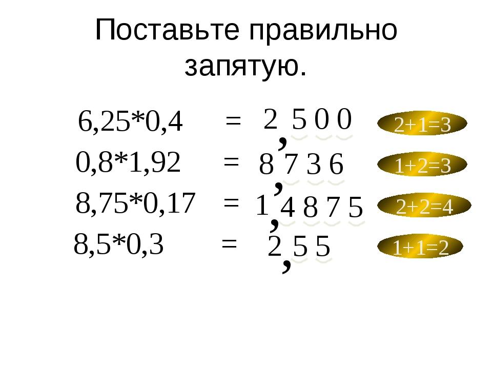 Поставьте правильно запятую. 6,25*0,4= 8,5*0,3= 8,75*0,17= 0,8*1,92= 2 2...