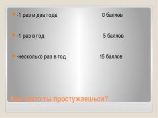 Как часто ты простужаешься? -1 раз в два года 0 баллов -1 раз в год 5 баллов