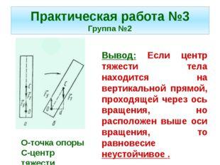 Практическая работа №3 Группа №2 Вывод: Если центр тяжести тела находится на