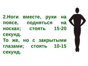 2.Ноги вместе, руки на поясе, подняться на носках; стоять 15-20 секунд. То же