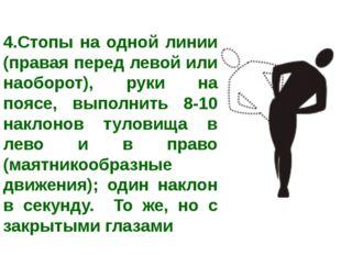 4.Стопы на одной линии (правая перед левой или наоборот), руки на поясе, выпо
