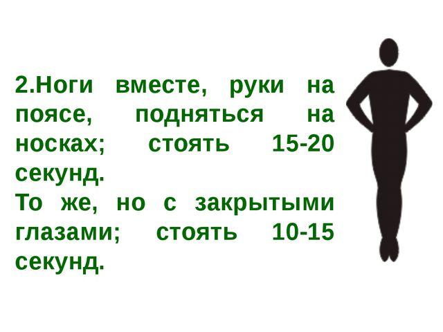 2.Ноги вместе, руки на поясе, подняться на носках; стоять 15-20 секунд. То же...