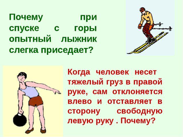 Почему при спуске с горы опытный лыжник слегка приседает? Когда человек несет...