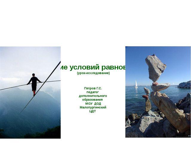 Выяснение условий равновесия тел (урок-исследование) Петров Г.С. педагог доп...