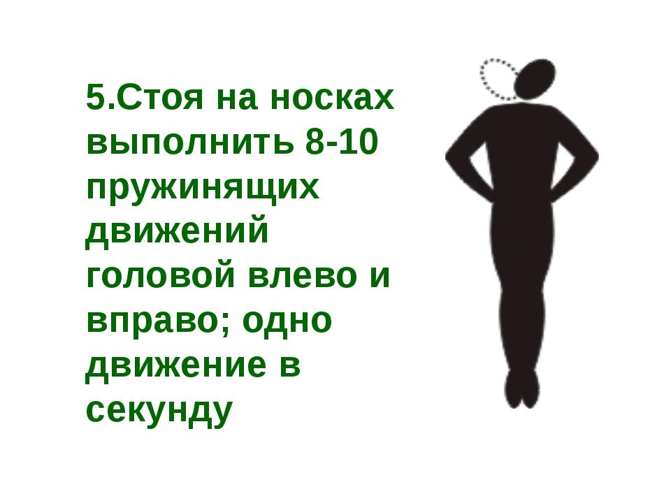 5.Стоя на носках выполнить 8-10 пружинящих движений головой влево и вправо; о...