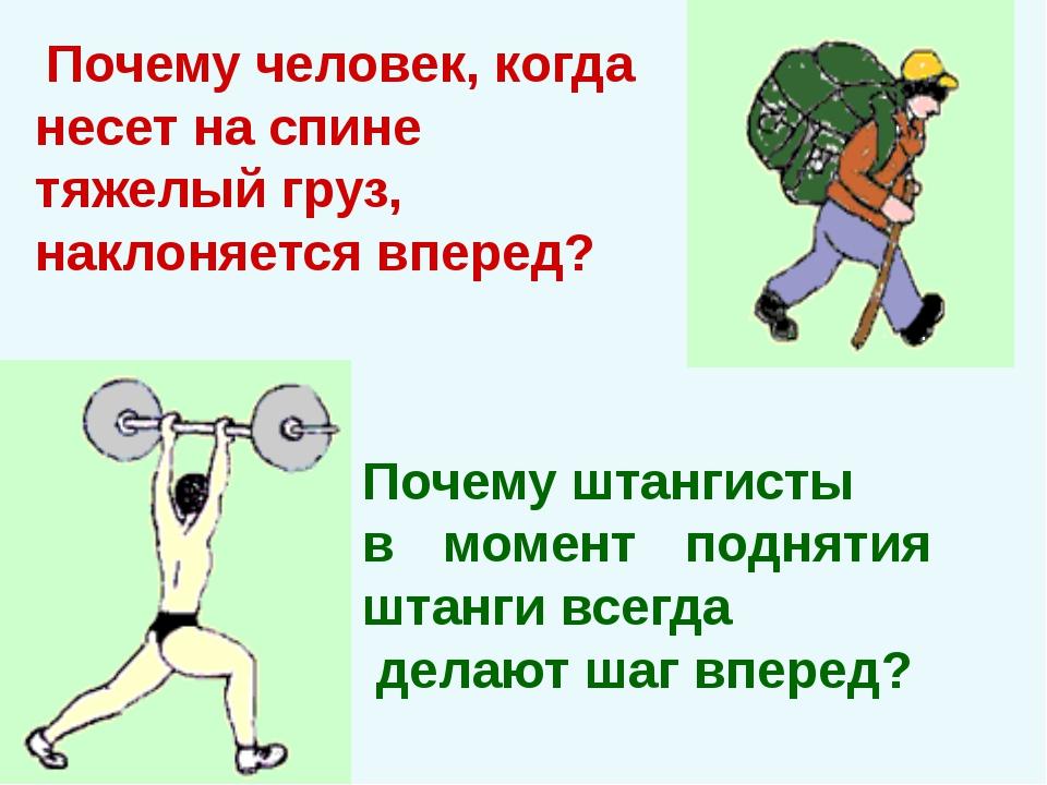 Почему человек, когда несет на спине тяжелый груз, наклоняется вперед? Почем...