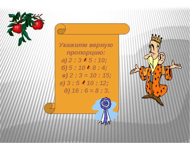 Укажите верную пропорцию: а) 2 : 3 = 5 : 10; б) 5 : 10 = 8 : 4; в) 2 : 3 = 10...