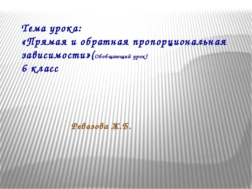 Тема урока: «Прямая и обратная пропорциональная зависимости»(Обобщающий урок)...
