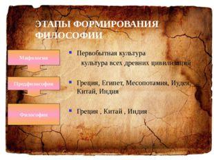 ЭТАПЫ ФОРМИРОВАНИЯ ФИЛОСОФИИ Первобытная культура  культура всех древних цив
