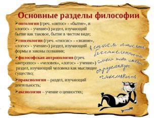 Основные разделы философии онтология (греч. «онтос» - «бытие», и «логос» - уч