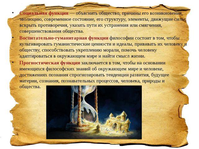 Социальная функция— объяснить общество, причины его возникновения, эволюцию,...