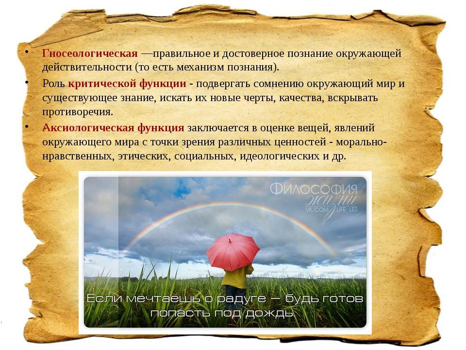 Гносеологическая—правильное и достоверное познание окружающей действительнос...