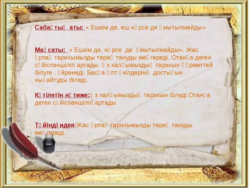 Сабақтың аты: « Ешкім де, еш нәрсе де ұмытылмайды» Мақсаты: « Ешкім де, нәрс...