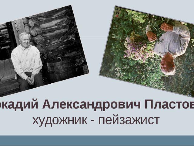Аркадий Александрович Пластов – художник - пейзажист