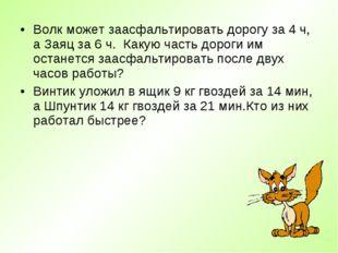 Волк может заасфальтировать дорогу за 4 ч, а Заяц за 6 ч. Какую часть дороги