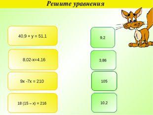 Решите уравнения 40,9 + у = 51,1 9,2 8,02-х=4,16 3,86 9х -7х = 210 105 18 (15