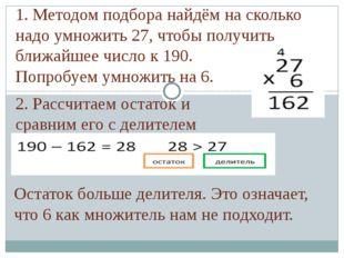 1. Методом подбора найдём на сколько надо умножить 27, чтобы получить ближайш