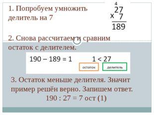 1. Попробуем умножить делитель на 7 2. Снова рассчитаем и сравним остаток с д