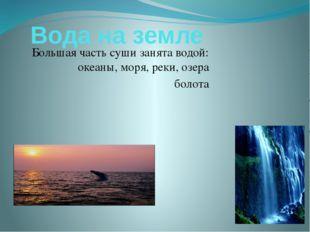 Вода на земле Большая часть суши занята водой: океаны, моря, реки, озера болота