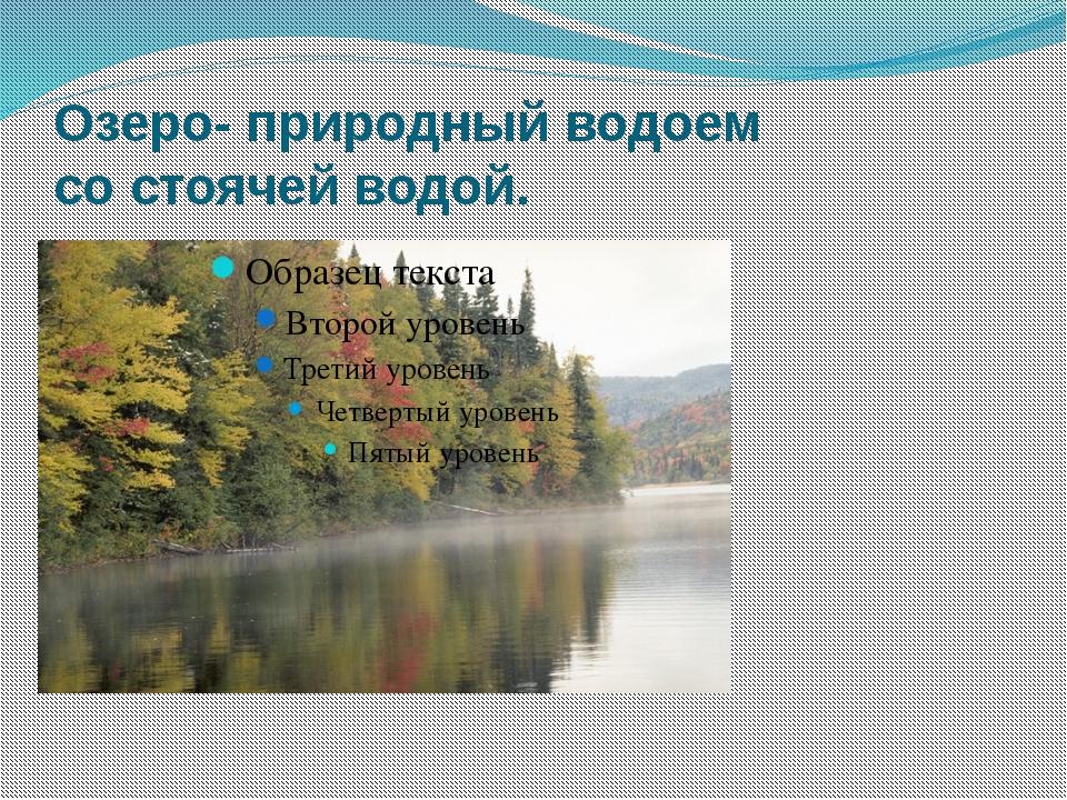 Озеро- природный водоем со стоячей водой.