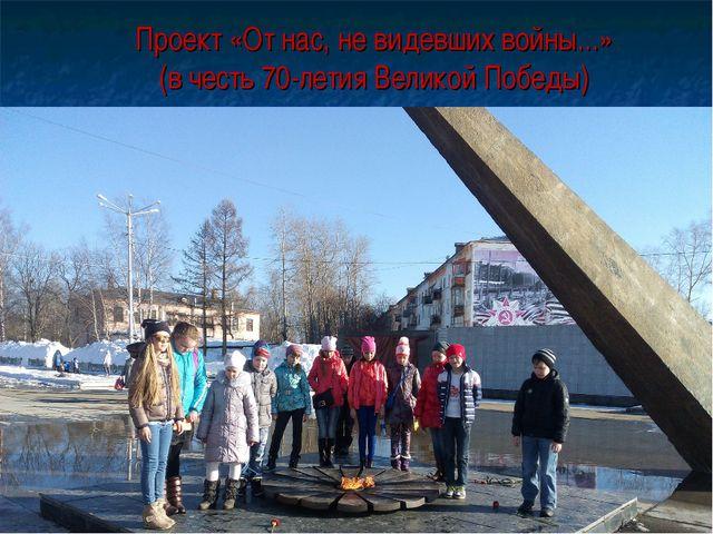 Проект «От нас, не видевших войны...» (в честь 70-летия Великой Победы)