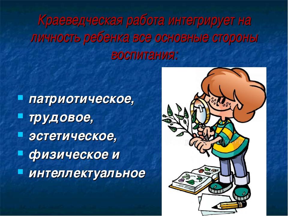 Краеведческая работа интегрирует на личность ребенка все основные стороны вос...