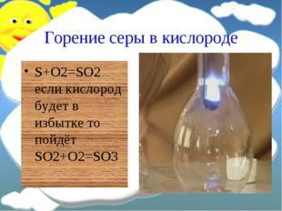 Горение серы в кислороде S+O2=SO2 если кислород будет в избытке то пойдёт SO2
