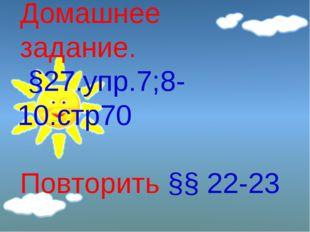 Домашнее задание. §27.упр.7;8-10.стр70 Повторить §§ 22-23