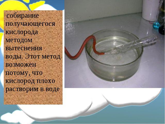 собирание получающегося кислорода методом вытеснения воды. Этот метод возмож...