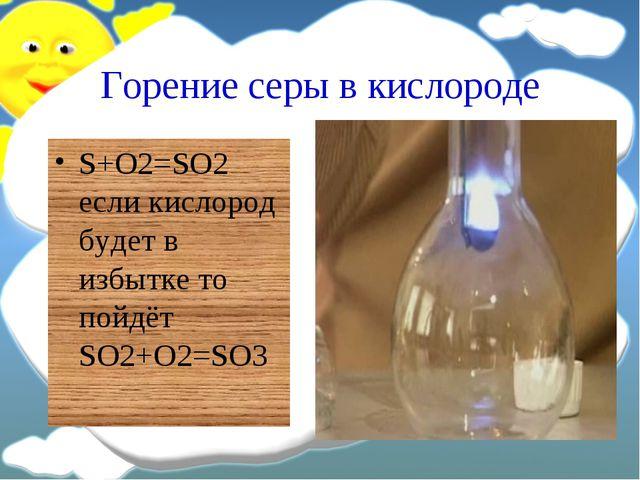 Горение серы в кислороде S+O2=SO2 если кислород будет в избытке то пойдёт SO2...