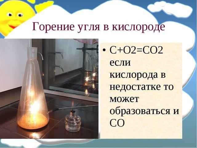 Горение угля в кислороде C+O2=CO2 если кислорода в недостатке то может образо...