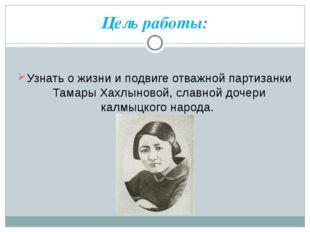 Цель работы: Узнать о жизни и подвиге отважной партизанки Тамары Хахлыновой,