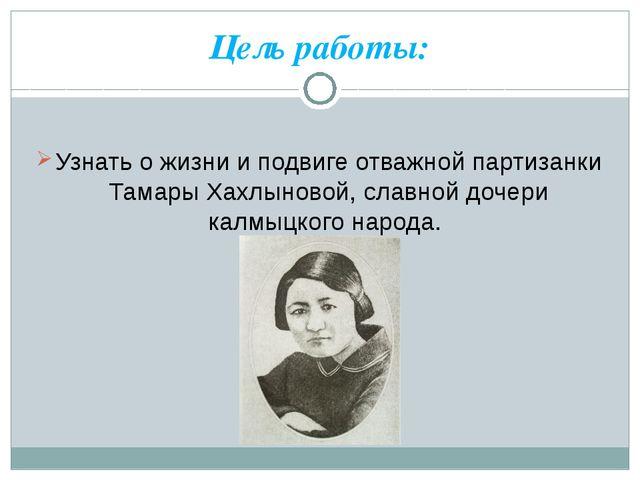 Цель работы: Узнать о жизни и подвиге отважной партизанки Тамары Хахлыновой,...