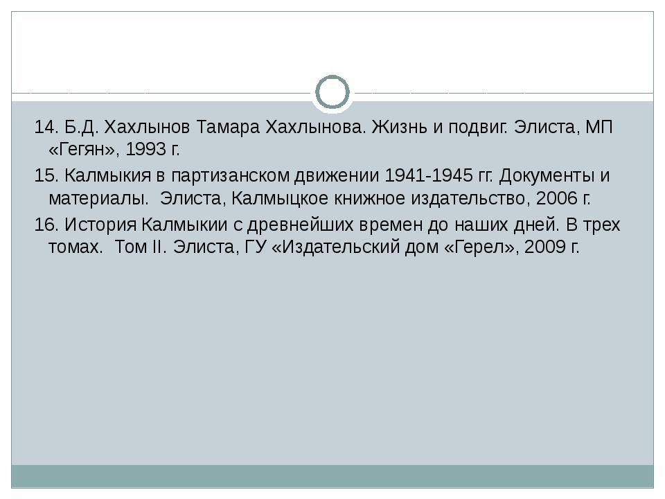 14. Б.Д. Хахлынов Тамара Хахлынова. Жизнь и подвиг. Элиста, МП «Гегян», 1993...
