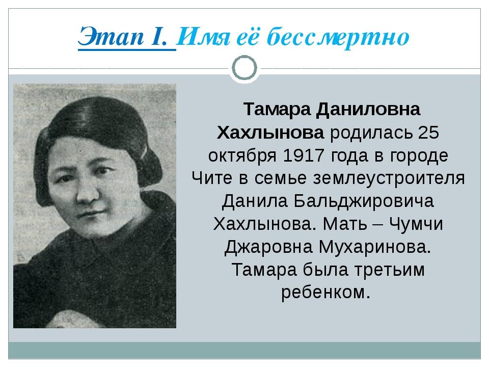 Этап I. Имя её бессмертно Тамара Даниловна Хахлынова родилась 25 октября 1917...