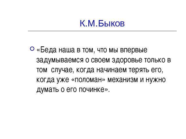 К.М.Быков «Беда наша в том, что мы впервые задумываемся о своем здоровье толь...