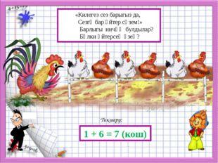 Тикшерү: 1 + 6 = 7 (кош) «Килегез сез барыгыз да, Сезгә бар әйтер сүзем!» Ба
