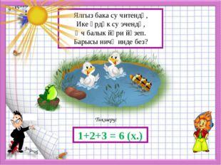 Тикшерү: 1+2+3 = 6 (х.) Ялгыз бака су читендә, Ике үрдәк су эчендә, Өч балык