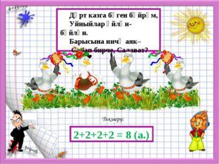 Тикшерү: 2+2+2+2 = 8 (а.) Дүрт казга бүген бәйрәм, Уйныйлар әйлән-бәйлән. Ба
