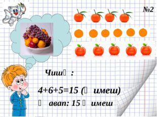 Чишү : 4+6+5=15 (җимеш) Җавап: 15 җимеш №2