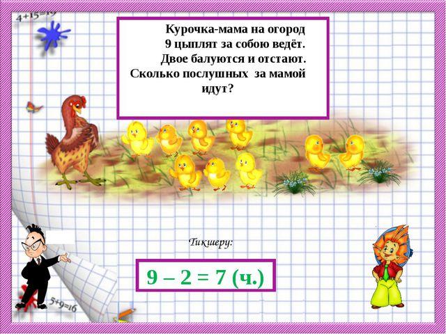 Тикшерү: 9 – 2 = 7 (ч.) Курочка-мама на огород 9 цыплят за собою ведёт. Двое...