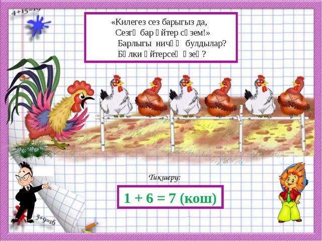Тикшерү: 1 + 6 = 7 (кош) «Килегез сез барыгыз да, Сезгә бар әйтер сүзем!» Ба...