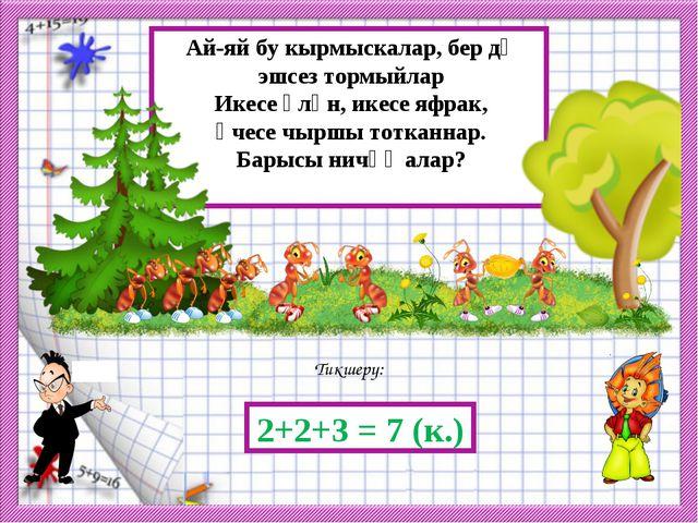 Тикшерү: 2+2+3 = 7 (к.) Ай-яй бу кырмыскалар, бер дә эшсез тормыйлар Икесе үл...