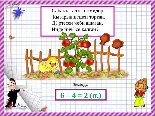 Тикшерү: 6 – 4 = 2 (п.) Сабакта алты помидор Кызарып,пешеп торган. Дүртесен ч...