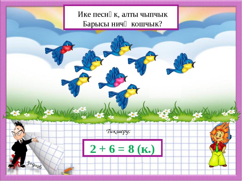 Тикшерү: 2 + 6 = 8 (к.) Ике песнәк, алты чыпчык Барысы ничә кошчык?