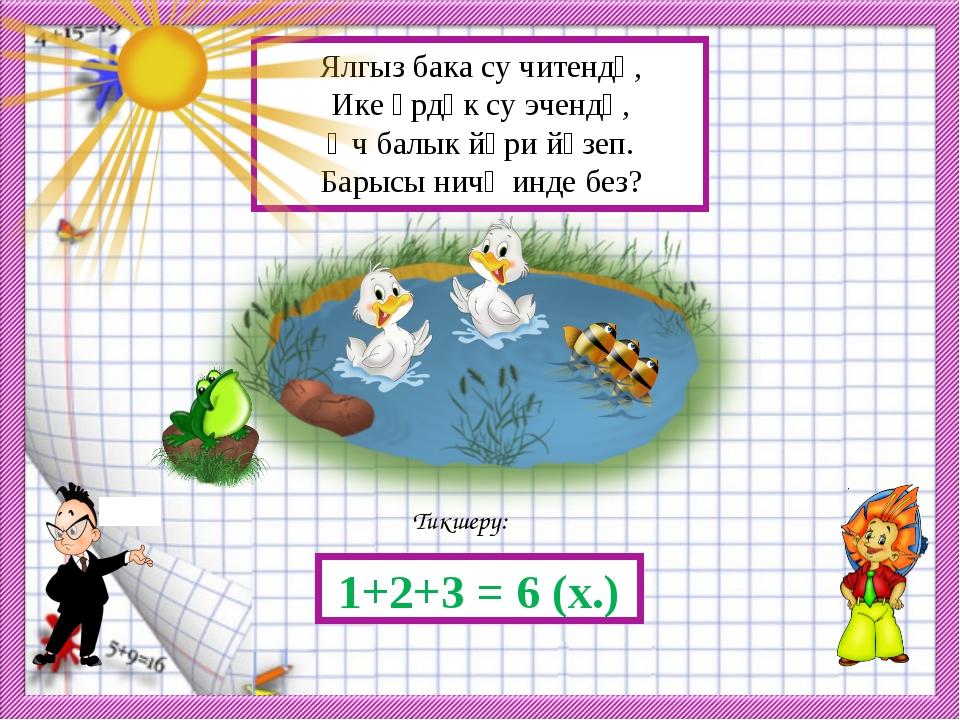 Тикшерү: 1+2+3 = 6 (х.) Ялгыз бака су читендә, Ике үрдәк су эчендә, Өч балык...
