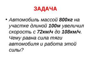 ЗАДАЧА Автомобиль массой 800кг на участке длиной 100м увеличил скорость с 72к