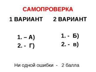 САМОПРОВЕРКА 1 ВАРИАНТ 1. – А) 2. - Г) 2 ВАРИАНТ 1. - Б) 2. - в) Ни одной оши
