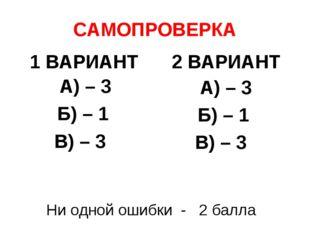 САМОПРОВЕРКА 1 ВАРИАНТ А) – 3 Б) – 1 В) – 3 2 ВАРИАНТ А) – 3 Б) – 1 В) – 3 Ни